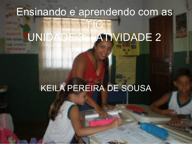 Ensinando e aprendendo com as TIC UNIDADE 3 – ATIVIDADE 2 KEILA PEREIRA DE SOUSA