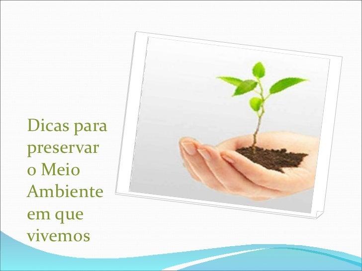 <ul><li>Dicas para preservar o Meio Ambiente em que vivemos </li></ul>