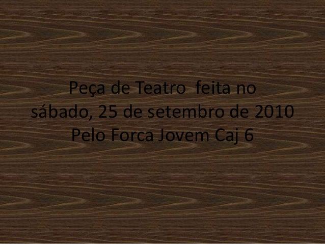 Peça de Teatro feita no sábado, 25 de setembro de 2010 Pelo Forca Jovem Caj 6