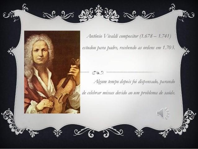 Antônio Vivaldi compositor (1.678 – 1.741) estudou para padre, recebendo as ordens em 1.703. Algum tempo depois foi dispen...
