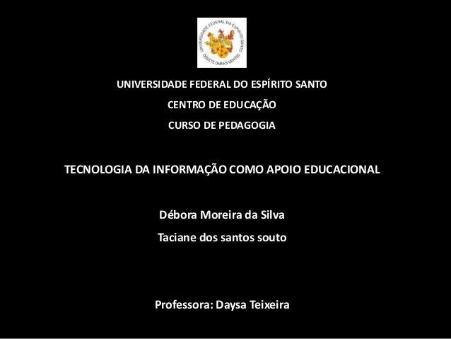 UNIVERSIDADE FEDERAL DO ESPÍRITO SANTO CENTRO DE EDUCAÇÃO CURSO DE PEDAGOGIA TECNOLOGIA DA INFORMAÇÃO COMO APOIO EDUCACION...