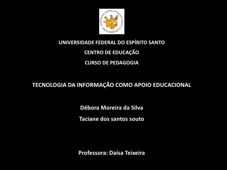 UNIVERSIDADE FEDERAL DO ESPÍRITO SANTO<br />CENTRO DE EDUCAÇÃO<br />CURSO DE PEDAGOGIA<br />TECNOLOGIA DA INFORMAÇÃO COMO ...