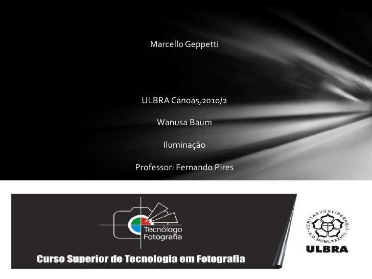 Marcello Geppetti<br />ULBRA Canoas,2010/2<br />WanusaBaum<br />Iluminação<br />Professor: Fernando Pires<br />