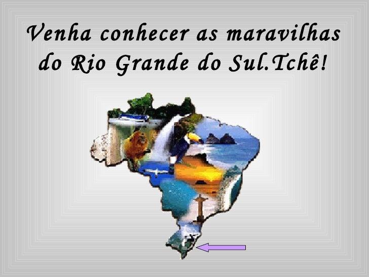 Venha conhecer as maravilhas  do Rio Grande do Sul.Tchê!