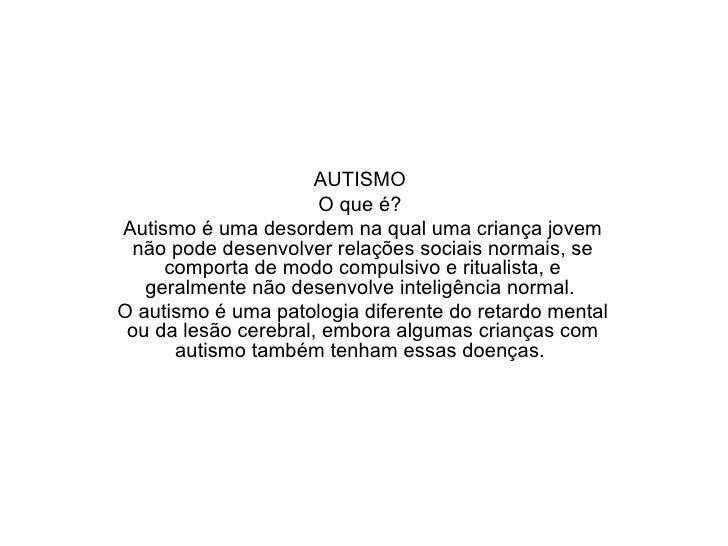 AUTISMO  O que é?  Autismo é uma desordem na qual uma criança jovem não pode desenvolver relações sociais normais, se co...