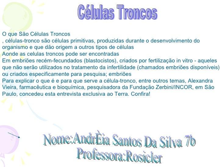 Nome:Andréia Santos Da Silva 7b  Professora:Rosicler Células Troncos O que São Células Troncos , células-tronco são célula...