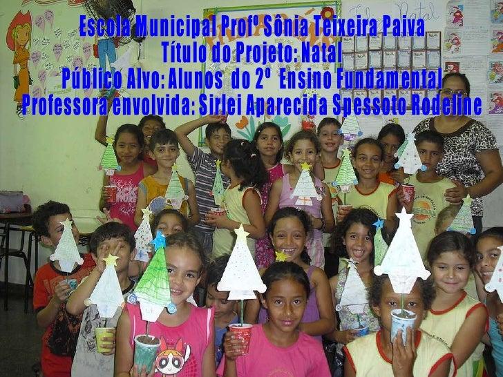 Escola Municipal Profº Sônia Teixeira Paiva  Título do Projeto: Natal  Público Alvo: Alunos  do 2º  Ensino Fundamental Pro...