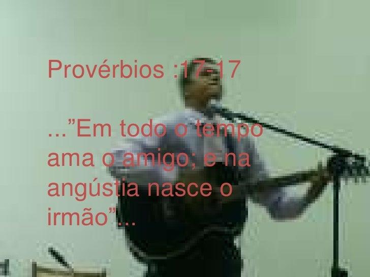 """Provérbios :17-17<br />...""""Em todo o tempo ama o amigo; e na angústia nasce o irmão""""...<br />"""