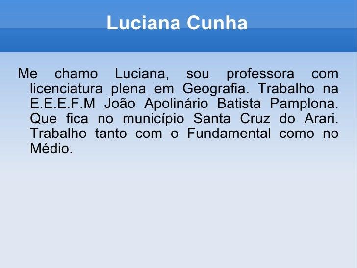 Luciana Cunha Me chamo Luciana, sou professora com licenciatura plena em Geografia. Trabalho na E.E.E.F.M João Apolinário ...