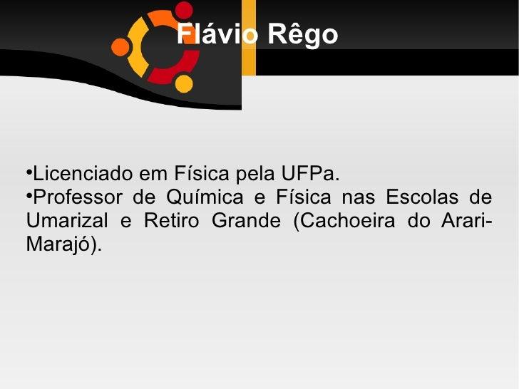 Flávio Rêgo <ul><li>Licenciado em Física pela UFPa.  </li></ul><ul><li>Professor de Química e Física nas Escolas de Umariz...