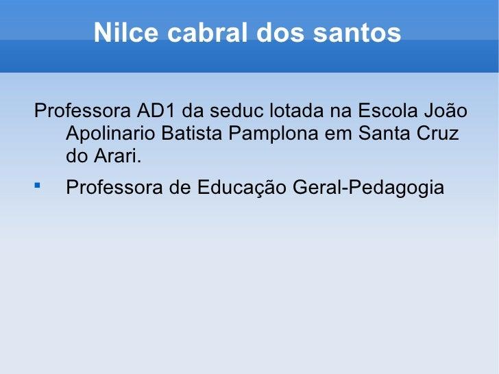 Nilce cabral dos santos <ul><li>Professora AD1 da seduc lotada na Escola João Apolinario Batista Pamplona em Santa Cruz do...