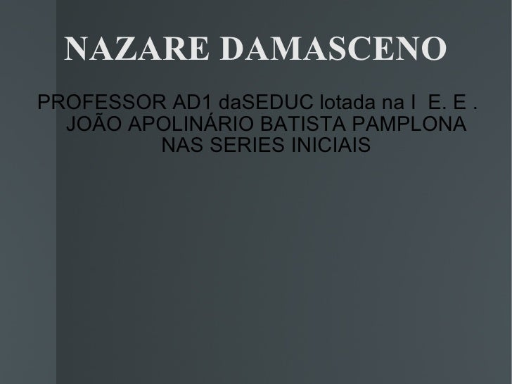 NAZARE DAMASCENO PROFESSOR AD1 daSEDUC lotada na I  E. E . JOÃO APOLINÁRIO BATISTA PAMPLONA NAS SERIES INICIAIS