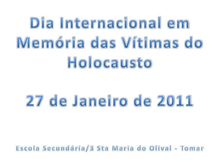 Dia Internacional em Memória das Vítimas do Holocausto<br />27 de Janeiro de 2011<br />Escola Secundária/3 Sta Maria do Ol...