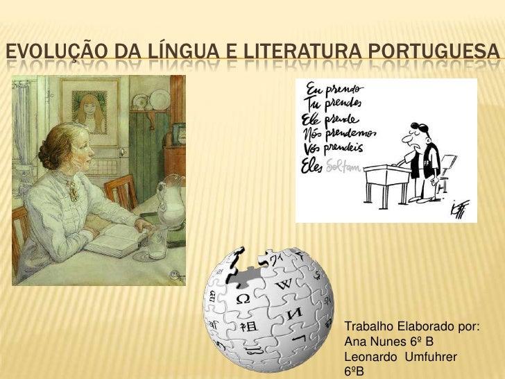 Evolução Da língua e Literatura portuguesa<br />Trabalho Elaborado por:<br />Ana Nunes 6º B<br />Leonardo  Umfuhrer 6ºB<br />