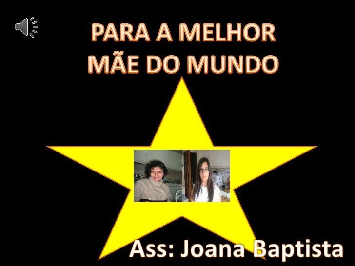 PARA A MELHOR<br />MÃE DO MUNDO<br />Ass: Joana Baptista<br />