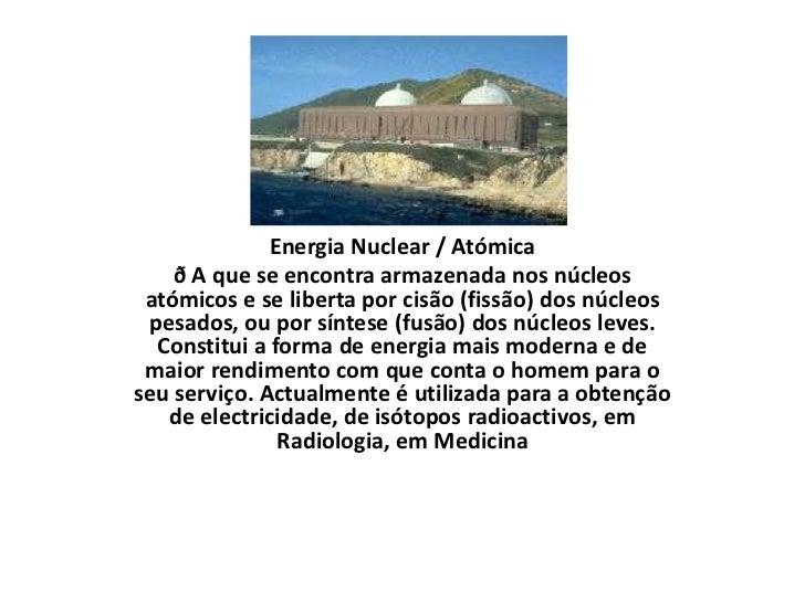 Energia Nuclear / Atómica<br />ð A que se encontra armazenada nos núcleos atómicos e se liberta por cisão (fissão) dos núc...