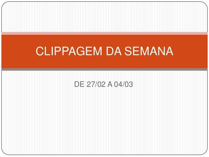 CLIPPAGEM DA SEMANA     DE 27/02 A 04/03