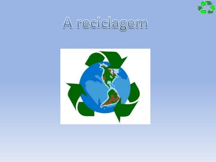 A reciclagem<br />