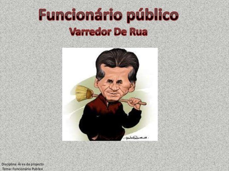 Funcionário público<br />Varredor De Rua<br />1<br />Disciplina: Área de projecto<br />Tema: Funcionário Publico <br />