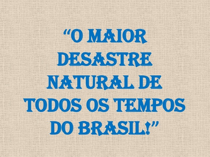 """O MAIOR DESASTRE NATURAL DE TODOS OS TEMPOS DO BRASIL!""<br />"