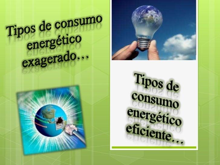 Tipos de consumo energético<br /> exagerado… <br />Tipos de consumo energético<br />eficiente…<br />