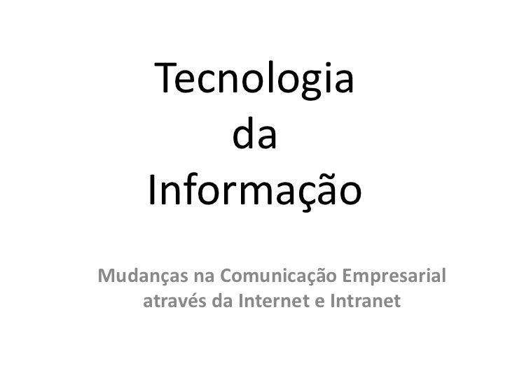 Tecnologia da Informação<br />Mudanças na Comunicação Empresarial através da Internet e Intranet<br />