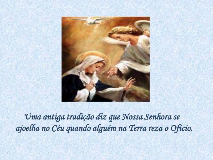 Uma antiga tradição diz que Nossa Senhora se ajoelha no Céu quando alguém na Terra reza o Ofício.<br />