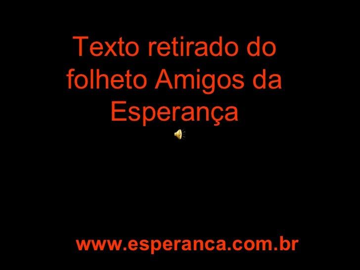 Texto retirado do folheto Amigos da Esperança www.esperanca.com.br