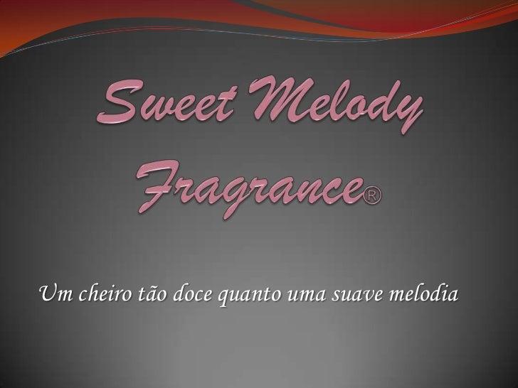 SweetMelodyFragrance® <br />Um cheiro tão doce quanto uma suave melodia<br />