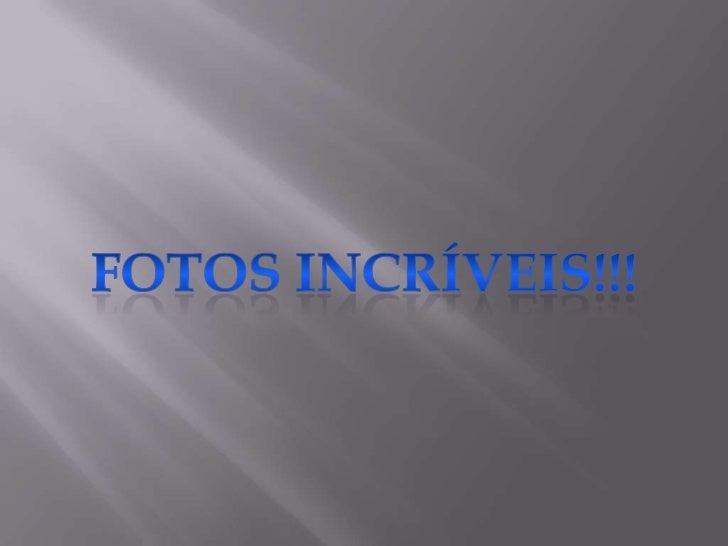 FOTOS INCRÍVEIS!!!<br />