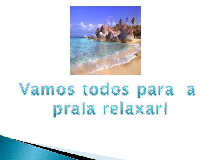 Vamos todos para  a <br />praia relaxar!<br />