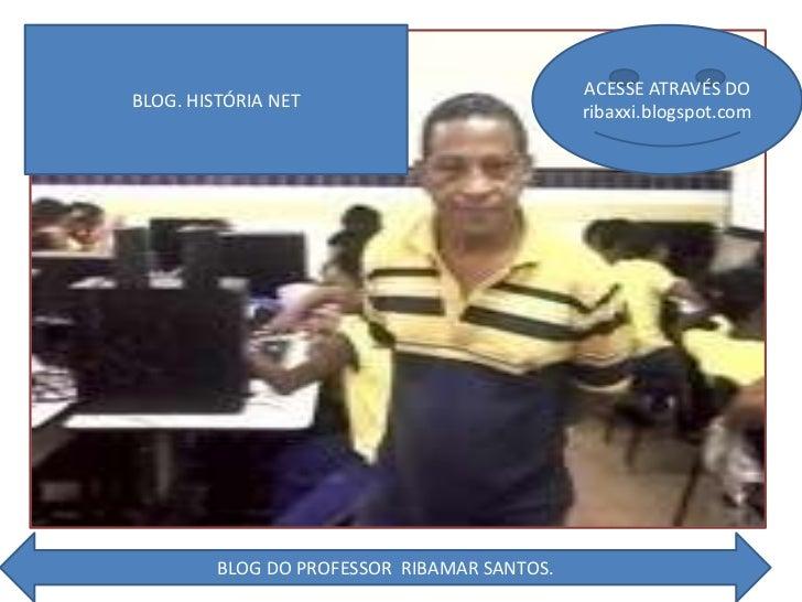 BLOG. HISTÓRIA NET<br />ACESSE ATRAVÉS DO ribaxxi.blogspot.com<br />BLOG DO PROFESSOR  RIBAMAR SANTOS.<br />