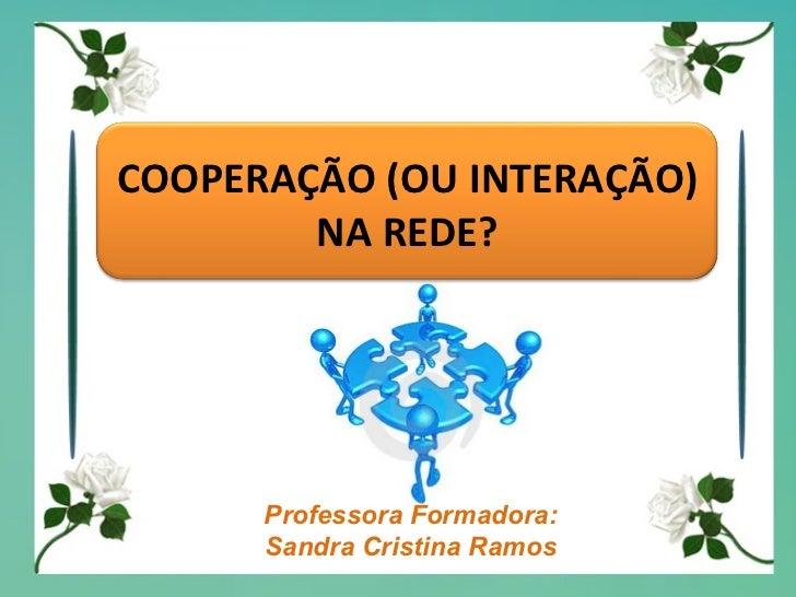 Professora Formadora: Sandra Cristina Ramos COOPERAÇÃO (OU INTERAÇÃO) NA REDE?