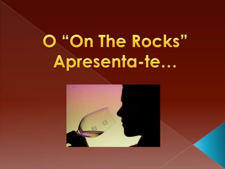 "O ""OnThe Rocks"" Apresenta-te…<br />"