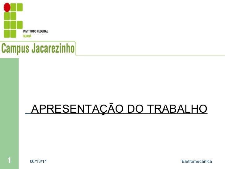 APRESENTAÇÃO DO TRABALHO 06/13/11 Eletromecânica