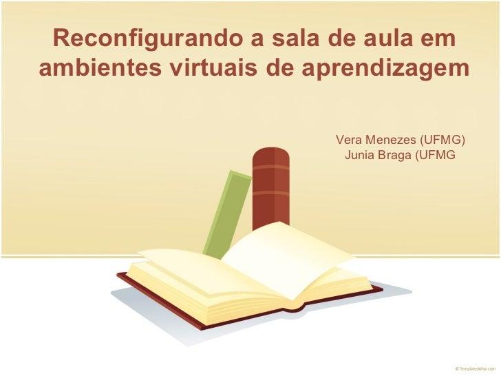 Reconfigurando a sala de aula em ambientes virtuais de aprendizagem Vera Menezes (UFMG) Junia Braga (UFMG