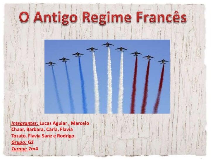 O Antigo Regime Francês<br />Integrantes: Lucas Aguiar , Marcelo Chaar, Barbara, Carla, Flavia Tozato, Flavia Sanz e Rodri...