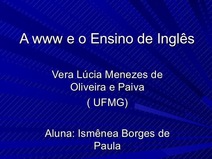 A www e o Ensino de Inglês Vera Lúcia Menezes de Oliveira e Paiva ( UFMG) Aluna: Ismênea Borges de Paula