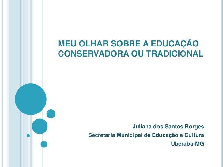 MEU OLHAR SOBRE A EDUCAÇÃO CONSERVADORA OU TRADICIONAL <br />Juliana dos Santos Borges<br />Secretaria Municipal de Educaç...
