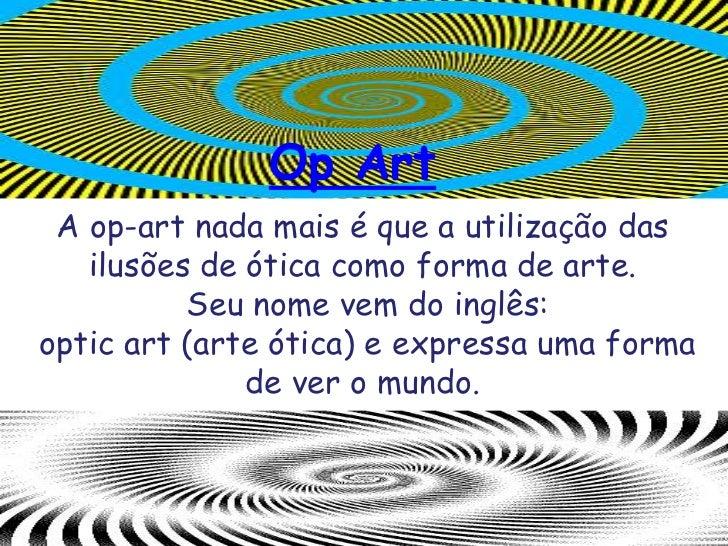 Op Art<br />A op-art nada mais é que a utilização das ilusões de ótica como forma de arte.<br /> Seu nome vem do inglês:<b...