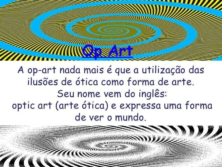 A op-art nada mais é que a utilização das ilusões de ótica como forma de arte. Seu nome vem do inglês: optic art (arte óti...