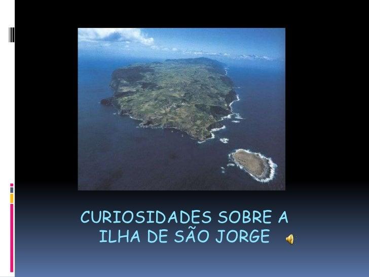 CURIOSIDADES SOBRE A ILHA DE SÃO JORGE<br />