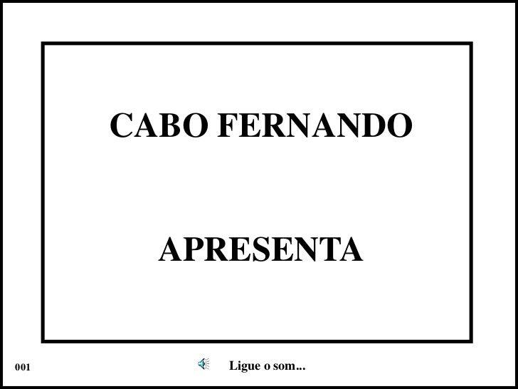 CABO FERNANDO<br />APRESENTA<br />Ligue o som...<br />001<br />