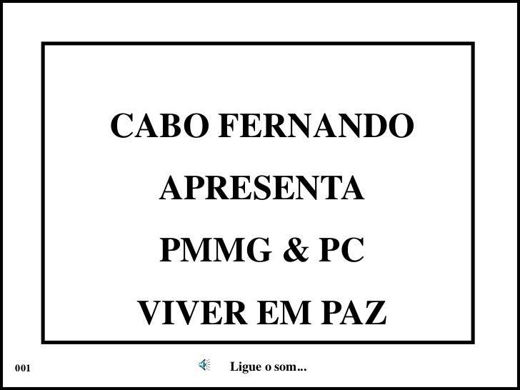 CABO FERNANDO<br />APRESENTA<br />PMMG & PC<br />VIVER EM PAZ<br />Ligue o som...<br />001<br />
