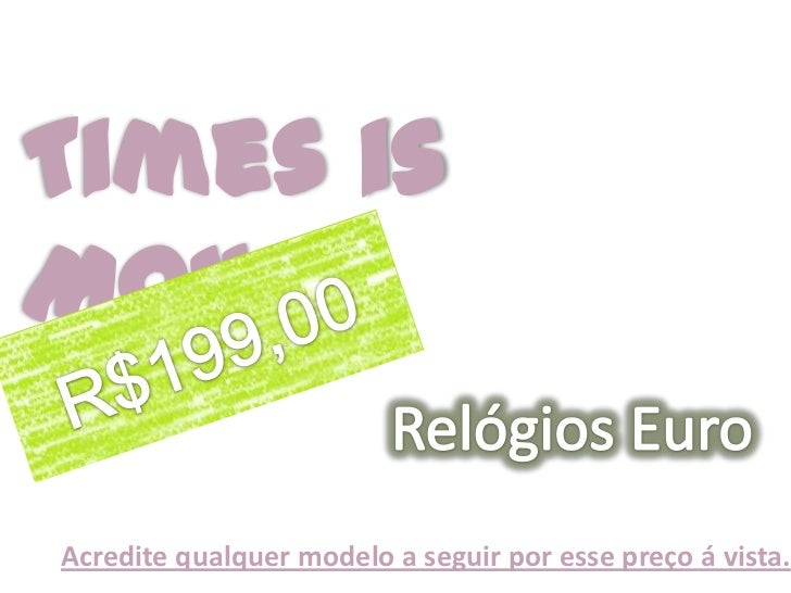Times is Money<br />Relógios Euro<br />R$199,00<br />Acredite qualquer modelo a seguir por esse preço á vista.<br />