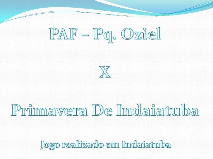 PAF – Pq. Oziel<br />X<br />Primavera De Indaiatuba<br />Jogo realizado em Indaiatuba<br />