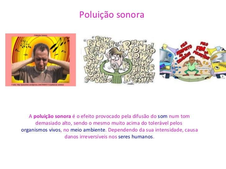 Poluição sonora    Poluição sonora A  poluição sonora  é o efeito provocado pela difusão do  som  num tom demasiado alto, ...