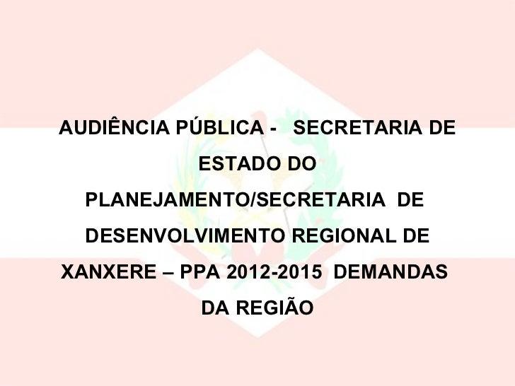 AUDIÊNCIA PÚBLICA -  SECRETARIA DE ESTADO DO PLANEJAMENTO/SECRETARIA  DE  DESENVOLVIMENTO REGIONAL DE XANXERE – PPA 2012-2...