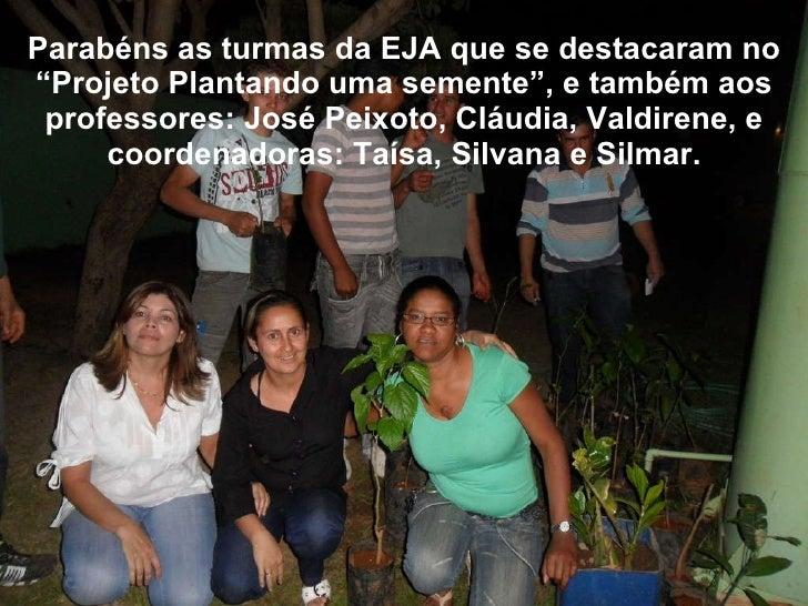 """Parabéns as turmas da EJA que se destacaram no """"Projeto Plantando uma semente"""", e também aos professores: José Peixoto, Cl..."""