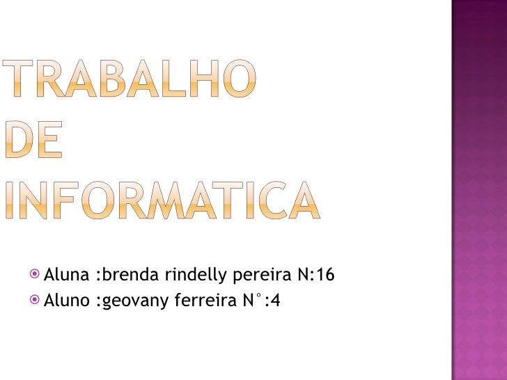 <ul><li>Aluna :brenda rindelly pereira N:16 </li></ul><ul><li>Aluno :geovany ferreira N°:4 </li></ul>